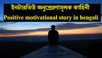 ইনটারভিউ অনুপ্রেরণামূলক কাহিনী Positive motivational story in bengali