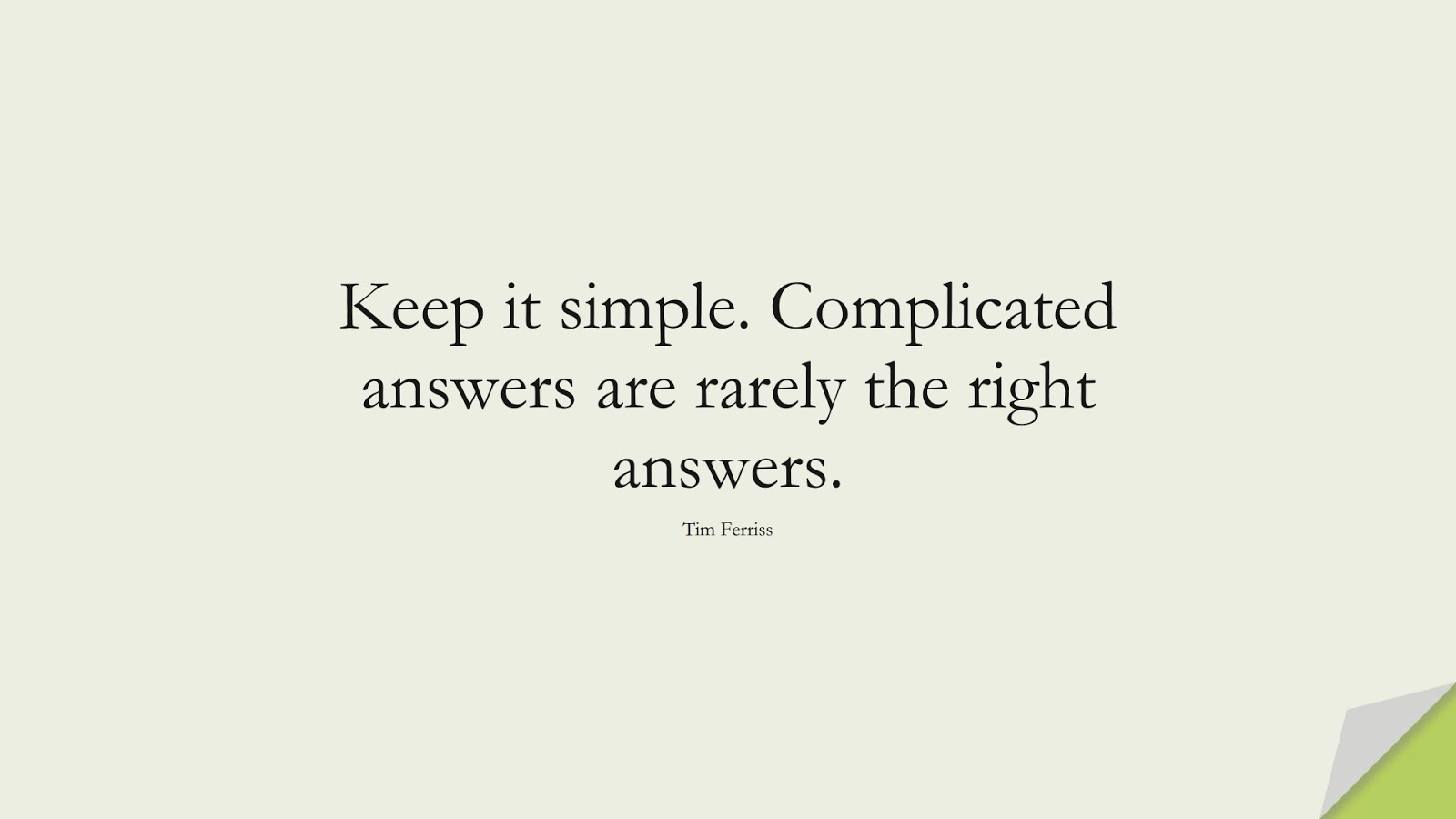 Keep it simple. Complicated answers are rarely the right answers. (Tim Ferriss);  #TimFerrissQuotes