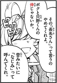 その「長名さん」っていうのやめてくれよ。ボクと只野の仲じゃないか。昔みたいに「なじみ」って呼んでくれ。ピョコピョコ quote from manga Komi-san wa, Comyushou desu. 古見さんは、コミュ症です。 (Chapter 10)
