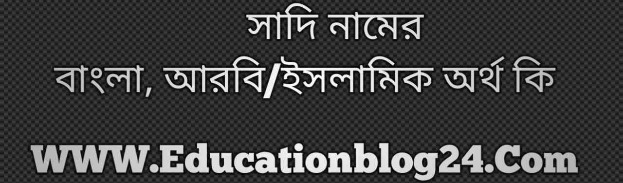 Sadi name meaning in Bengali, সাদি নামের অর্থ কি, সাদি নামের বাংলা অর্থ কি, সাদি নামের ইসলামিক অর্থ কি, সাদি কি ইসলামিক /আরবি নাম