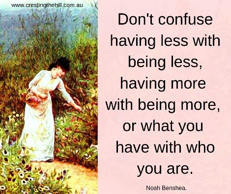 Don't confuse having less with being less, having more with being more, or what you have with who you are.