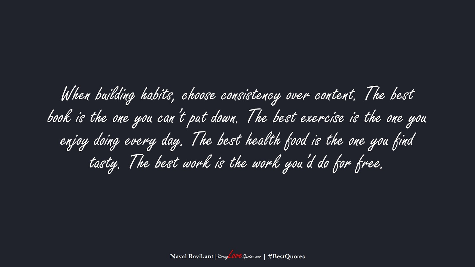 When building habits, choose consistency over content. The best book is the one you can't put down. The best exercise is the one you enjoy doing every day. The best health food is the one you find tasty. The best work is the work you'd do for free. (Naval Ravikant);  #BestQuotes