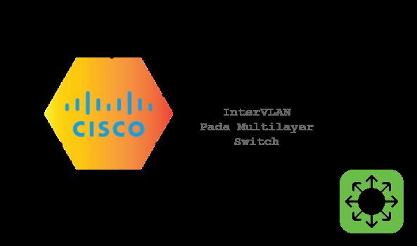 Cara konfigurasi Inter VLAN pada Multilayer Switch Cisco