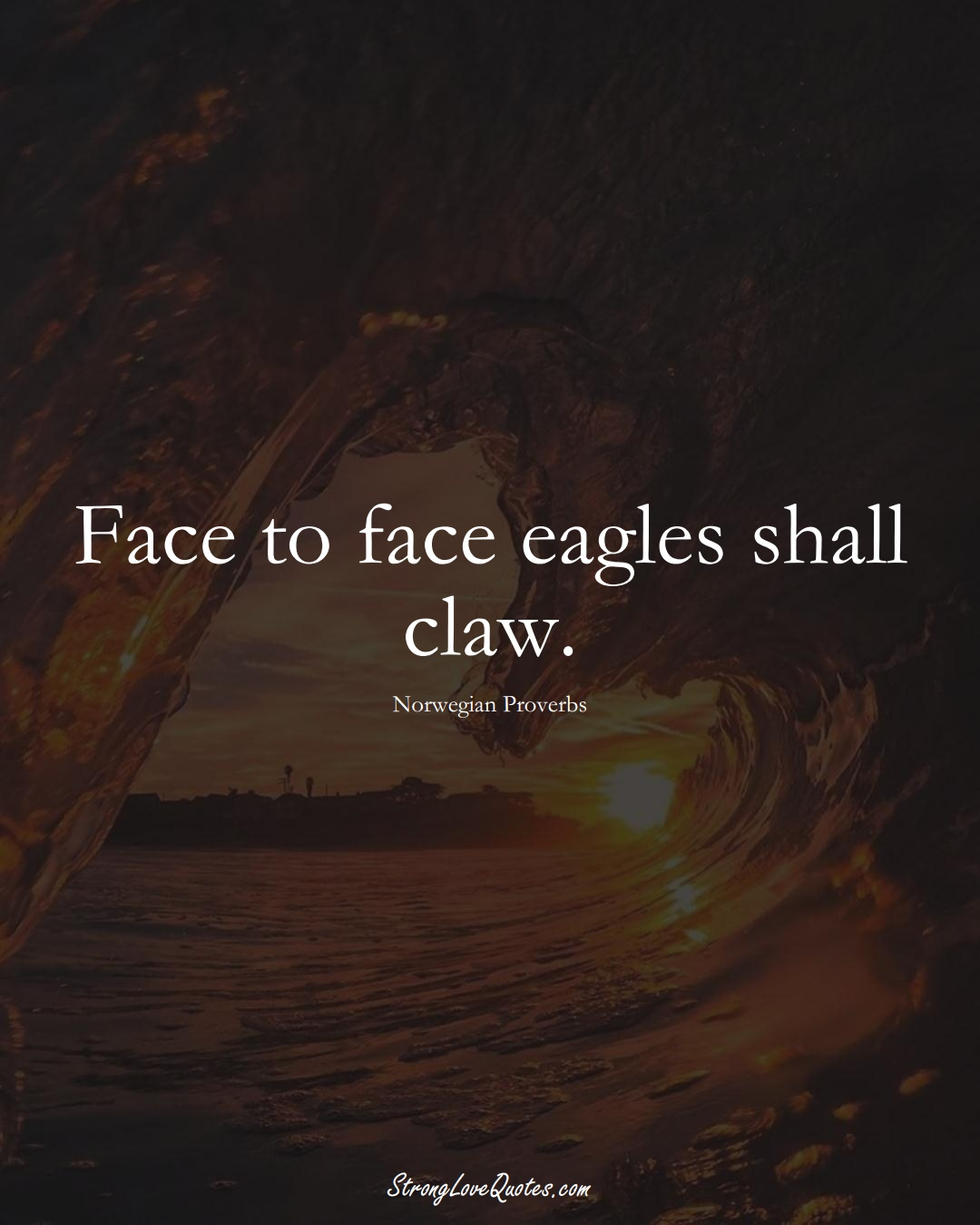 Face to face eagles shall claw. (Norwegian Sayings);  #EuropeanSayings