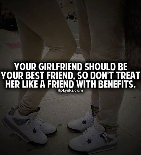 Your The Best Girlfriend Quotes: Your Girlfriend Should Be Your Best Friend. So Don't Treat