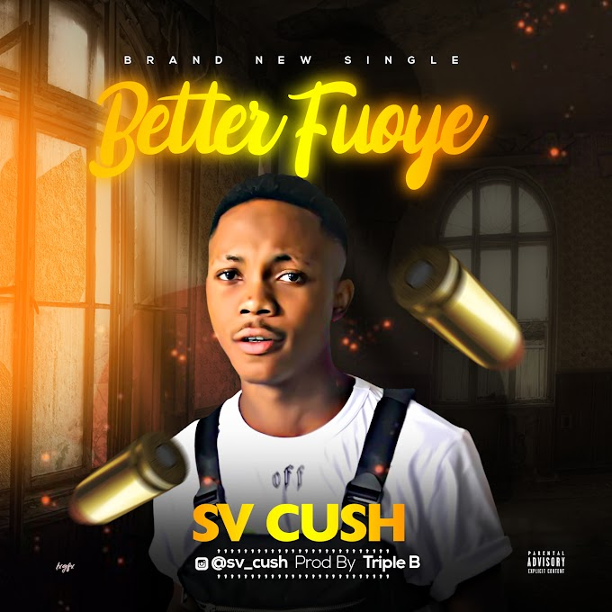 Music: Sv Cush - Better Fuoye(prod. Triple B)