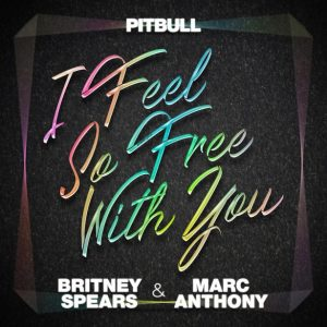 Pitbull Ft. Britney Spears & Marc Anthony – I Feel So Free With You