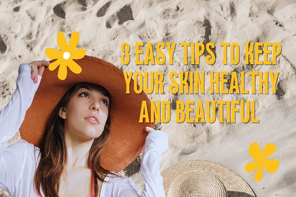 3 Easy Tips to Keep Your Skin Healthy and Beautiful