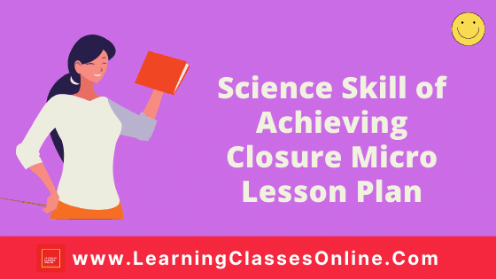 Science Skill Of Achieving Closure Micro Teaching Lesson Plan For B.Ed/DELED Free Download PDF | Skill of Achieving Closure in Science and Biology Micro Lesson Plan | Biology lesson plan on Achieving Closure Skill of microteaching