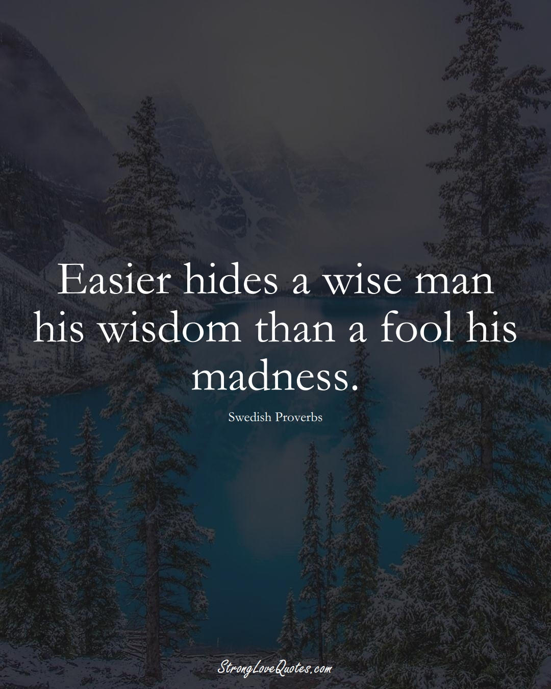 Easier hides a wise man his wisdom than a fool his madness. (Swedish Sayings);  #EuropeanSayings