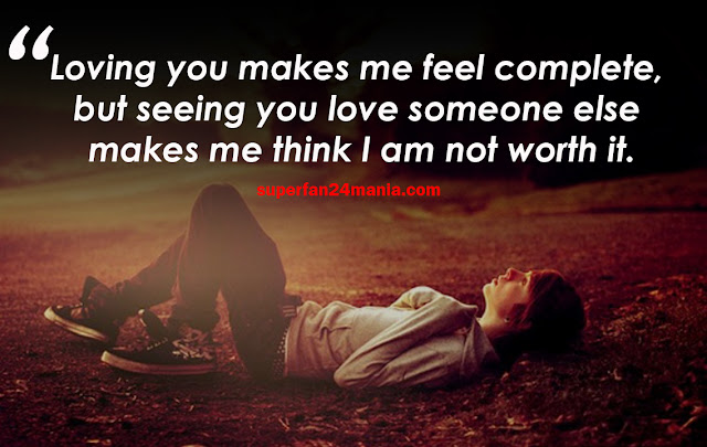 Loving you makes me feel complete, but seeing you love someone else makes me think I am not worth it.