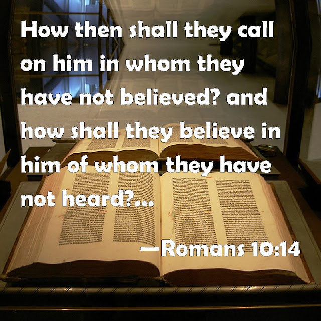 How, then, can they call on the one they have not believed in? And how can they believe in the one of whom they have not heard? And how can they hear without someone preaching to them?