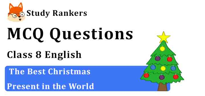 MCQ Questions for Class 8 English Chapter 1 The Best Christmas Present in the World Honeydew