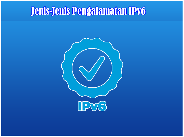 Jenis - Jenis Pengalamatan IP Address IPv6
