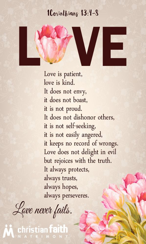 Love is patient, love is kind. It does not envy, it does not boast, it is not proud. It does not dishonor others, it is not self-seeking, it is not easily angered, it keeps no record of wrongs.