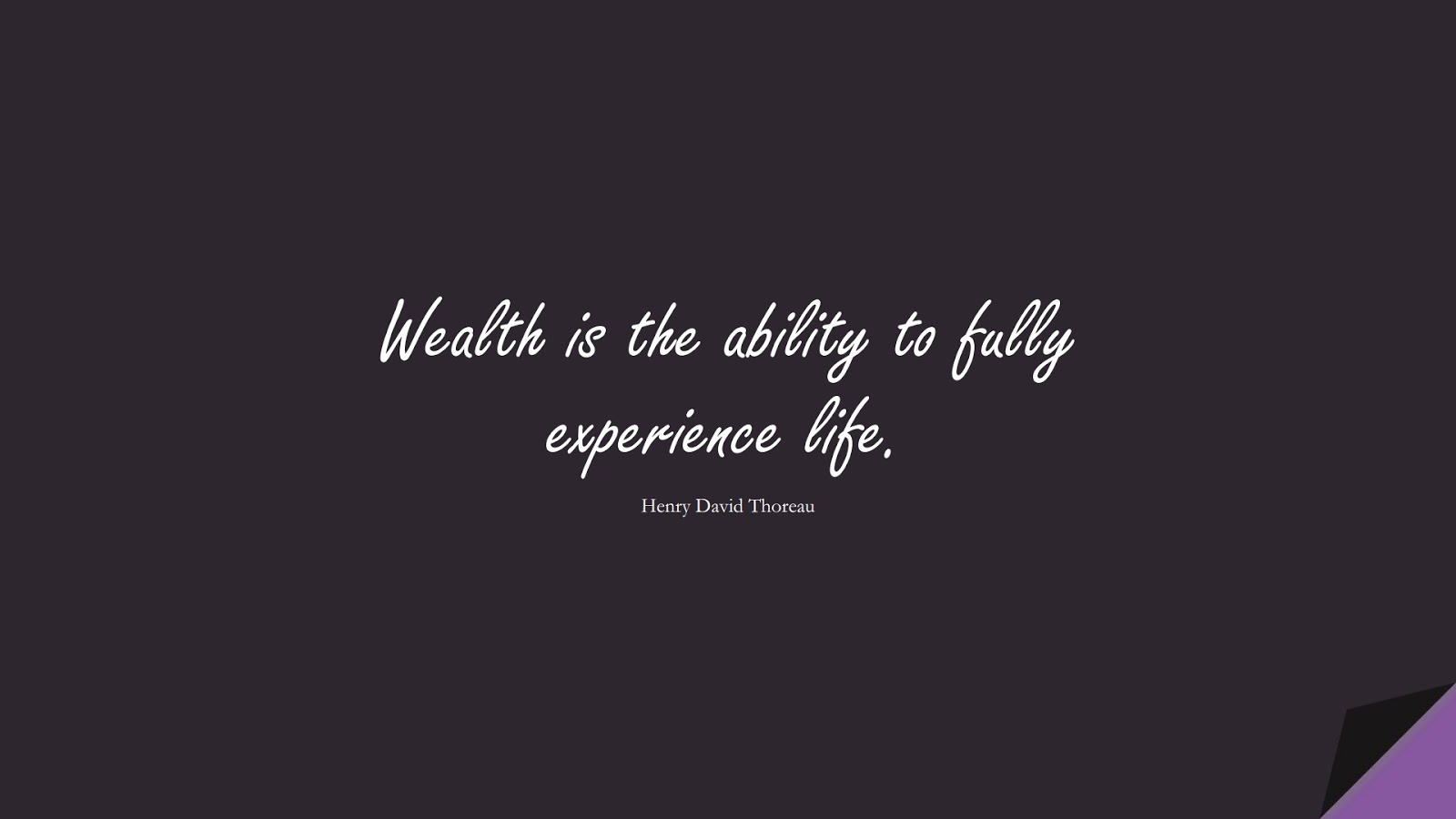 Wealth is the ability to fully experience life. (Henry David Thoreau);  #ShortQuotes