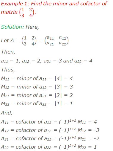 Example 1: Find the minor and cofactor of matrix (■(1&2@3&4)). Solution: Here, Let A = (■(1&2@3&4)) = (■(a_11&a_12@a_21&a_22 ))  Then,  a11 = 1, a12 = 2, a21 = 3 and a22 = 4 Thus, M11 = minor of a11 = |4| = 4 M12 = minor of a12 = |3| = 3 M21 = minor of a21 = |2| = 2 M22 = minor of a22 = |1| = 1 And, A11 = cofactor of a11 = (-1)1+1 M11 = 4 A12 = cofactor of a12 = (-1)1+2 M12 = -3 A21 = cofactor of a21 = (-1)2+1 M21 = -2 A22 = cofactor of a22 = (-1)2+2 M22 = 1