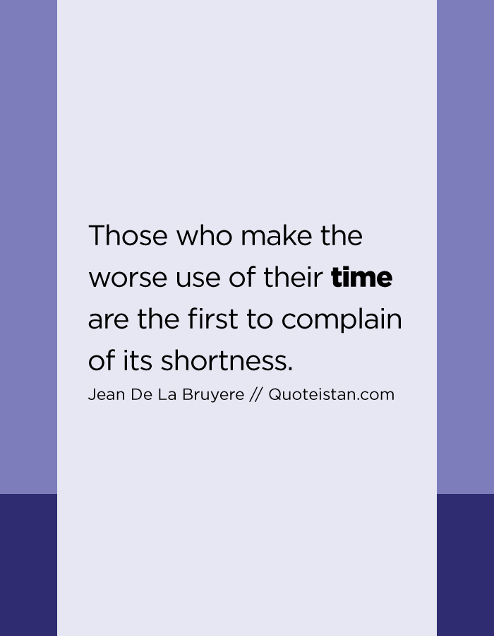 Those who make the worse use of their time are the first to complain of its shortness.