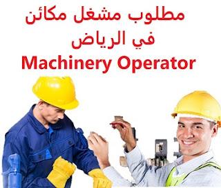 وظائف السعودية مطلوب مشغل مكائن في الرياض Machinery Operator