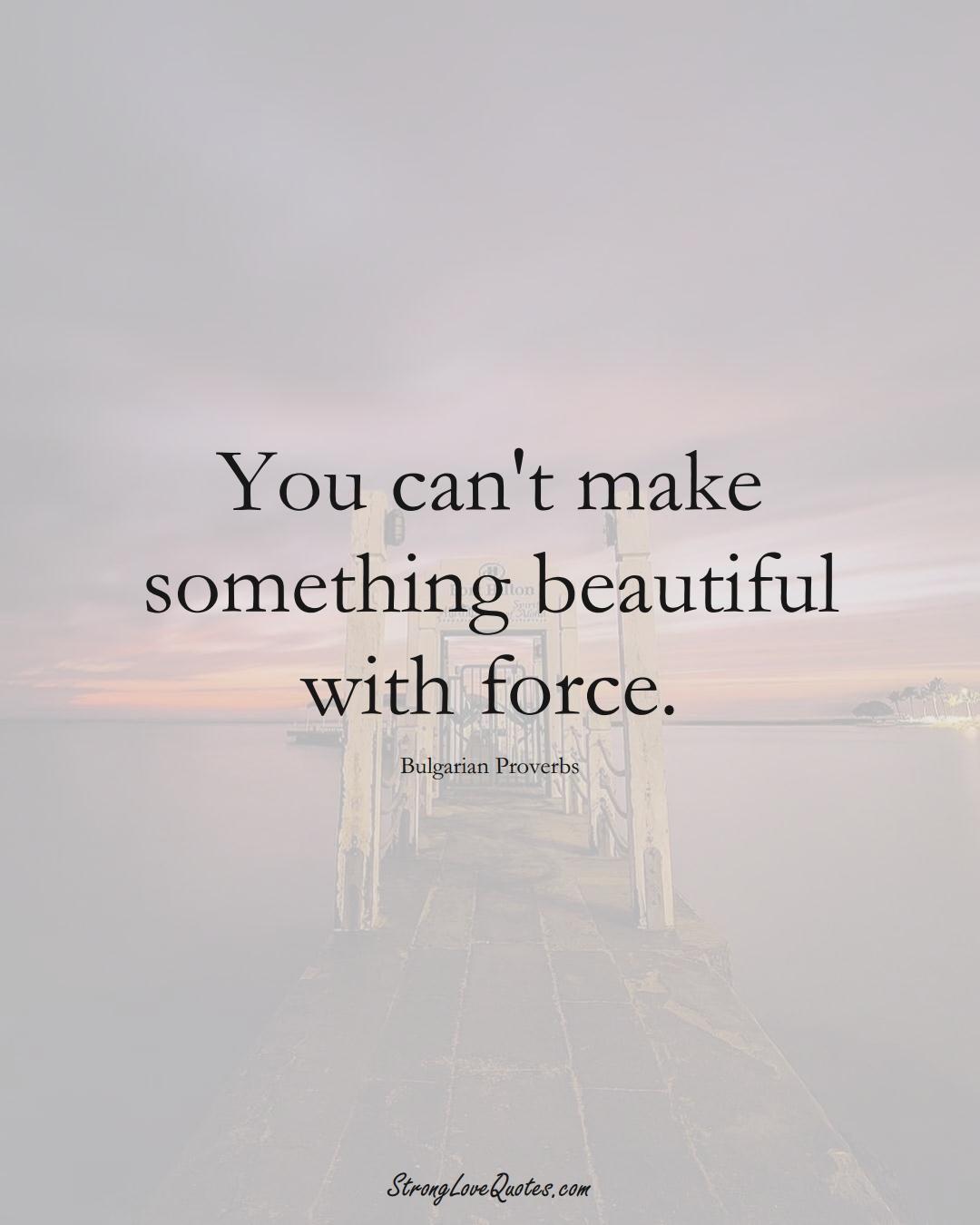You can't make something beautiful with force. (Bulgarian Sayings);  #EuropeanSayings