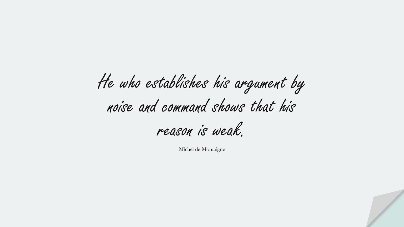 He who establishes his argument by noise and command shows that his reason is weak. (Michel de Montaigne);  #CharacterQuotes