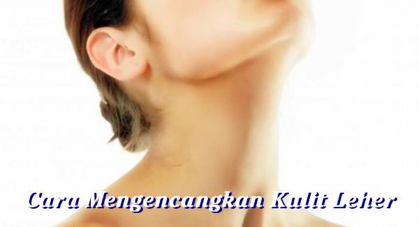 Cara Mengencangkan Kulit Leher