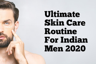Ultimate Skin Care Routine For Indian Men 2020