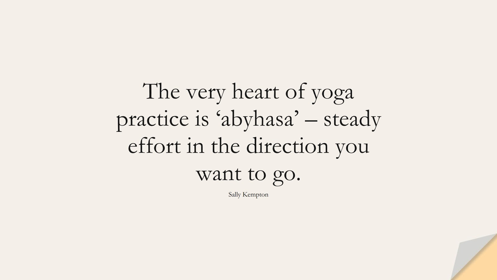 The very heart of yoga practice is 'abyhasa' – steady effort in the direction you want to go. (Sally Kempton);  #HealthQuotes