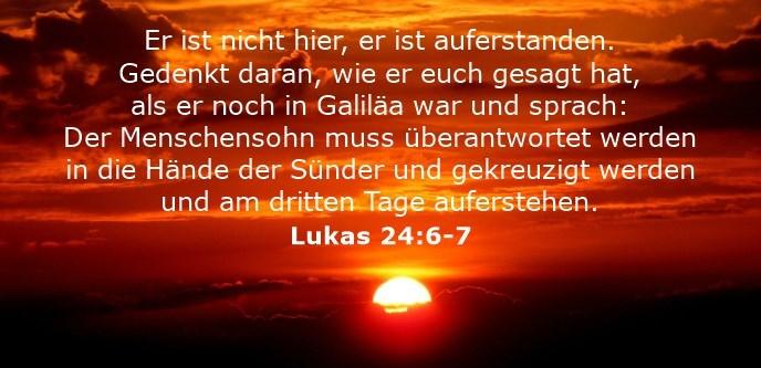 Er ist nicht hier, er ist auferstanden. Gedenkt daran, wie er euch gesagt hat, als er noch in Galiläa war und sprach: Der Menschensohn muss überantwortet werden in die Hände der Sünder und gekreuzigt werden und am dritten Tage auferstehen.