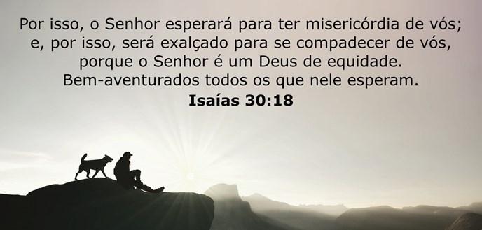 Por isso, o Senhor esperará para ter misericórdia de vós; e, por isso, será exalçado para se compadecer de vós, porque o Senhor é um Deus de equidade. Bem-aventurados todos os que nele esperam.