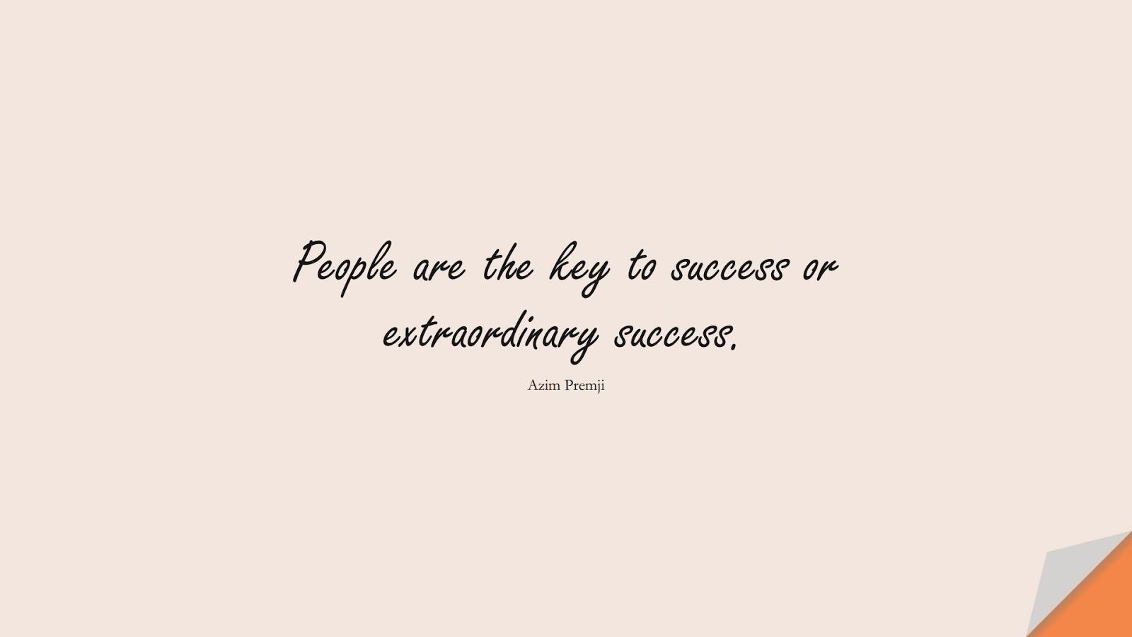 People are the key to success or extraordinary success. (Azim Premji);  #SuccessQuotes