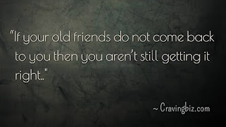"""If your old friends do not come back to you then you aren't still getting it right"""