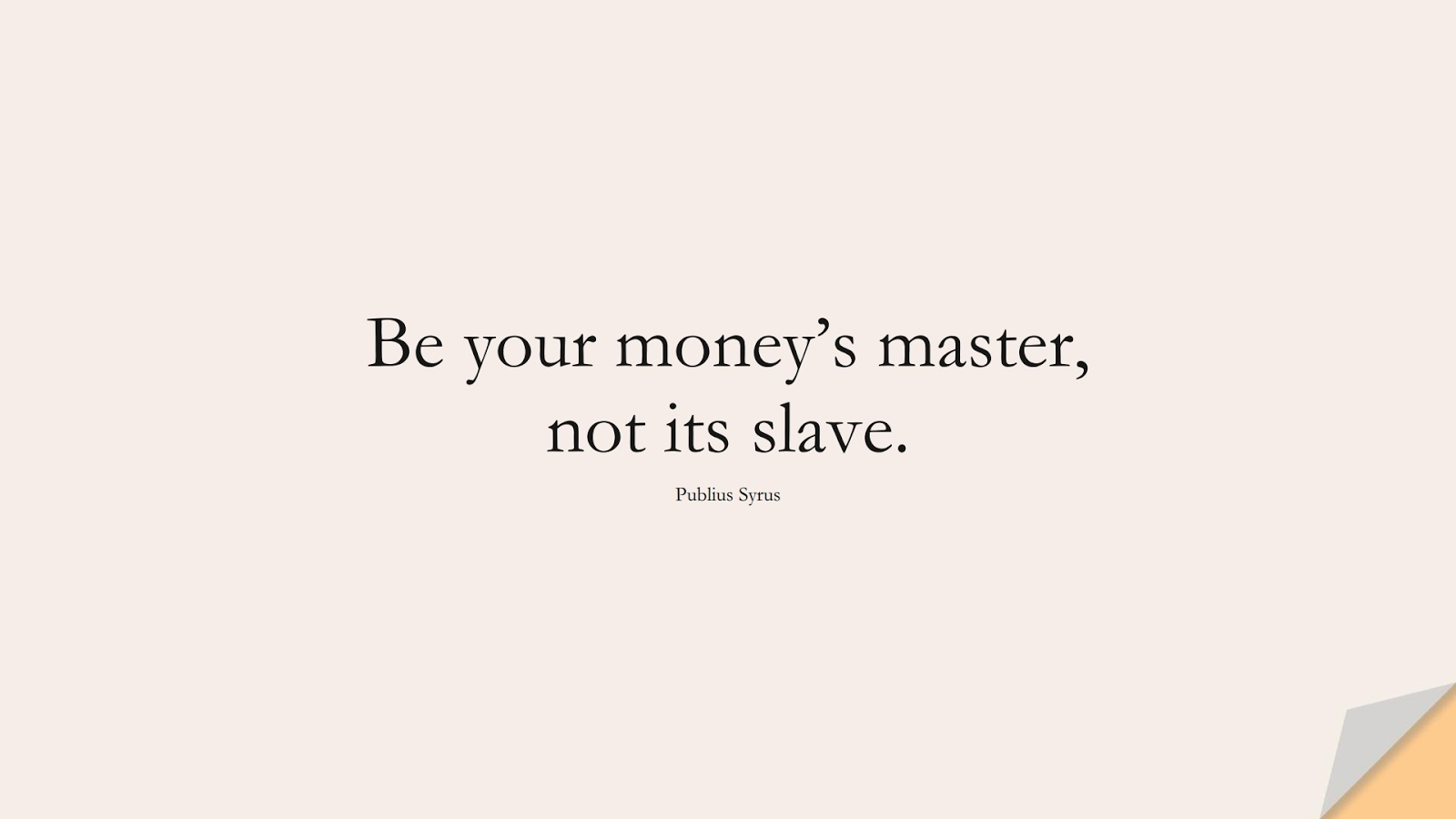Be your money's master, not its slave. (Publius Syrus);  #MoneyQuotes