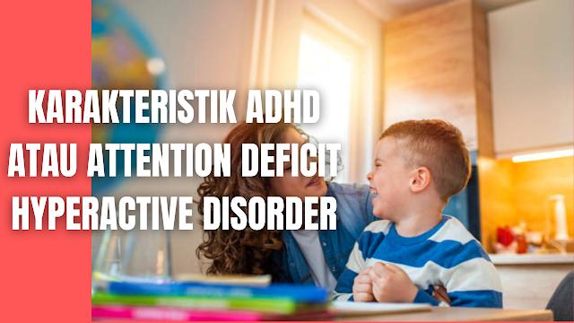 Karakteristik ADHD atau Attention Deficit Hyperactive Disorder Pada Manusia Menurut DSM IV (dalam Baihaqi & Sugiarman, 2006: 8) kriteria ADHD adalah sebagai berikut :  Kurang Perhatian Pada kriteria ini, penderita ADHD paling sedikit mengalami enam atau lebih dari gejala-gejala berikutnya, dan berlangsung selama paling sedikit 6 bulan sampai suatu tingkatan yang maladaptif dan tidak konsisten dengan tingkat perkembangan. Seringkali gagal memerhatikan baik-baik terhadap sesuatu yang detail atau membuat kesalahan yang sembrono dalam pekerjaan sekolah dan kegiatan-kegiatan lainnya. Seringkali mengalami kesulitan dalam memusatkan perhatian terhadap tugas-tugas atau kegiatan bermain. Seringkali tidak mendengarkan jika diajak bicara secara langsung Seringkali tidak mengikuti baik-baik intruksi dan gagal dalam menyelesaikan pekerjaansekolah, pekerjaan, atau tugas ditempat kerja (bukan disebabkan karena perilaku melawan atau gagal untuk mengerti intruksi). Seringkali mengalami kesulitan dalam menjalankan tugas dan kegiatan Sering kehilangan barang/benda penting untuk tugas-tugas dan kegiatan, misalnya kehilangan permainan; kehilangan tugas sekolah; kehilangan pensil, buku, dan alat tulis lainnya. Seringkali menghindar, tidak menyukai atau enggan untuk melaksanakan tugas-tugas yang menyentuh usaha mental yang didukung, seperti menyelesaikan pekerjaan sekolah atau pekerjaan rumah. Seringkali bingung/terganggu oleh rangsangan dari luar, dan Sering lekas lupa dan menyelesaikan kegiatan sehari-hari. Hiperaktivitas Impulsifitas Paling sedikit enam atau lebih dari gejala-gejala hiperaktivitas impulsifitas berikutnya bertahan selama paling sedikit 6 samapai dengan tingkat yang maladaptif dan tidak dengan tingkat perkembangan. Hiperaktivitas Seringkali gelisah dengan tangan atau kaki mereka, dan sering menggeliat di kursi Sering meninggalkan tempat duduk di dalam kelas atau dalam situasi lainnya dimana diharapkan anak tetap duduk Sering berlarian atau naik-naik secara berlebihan dal