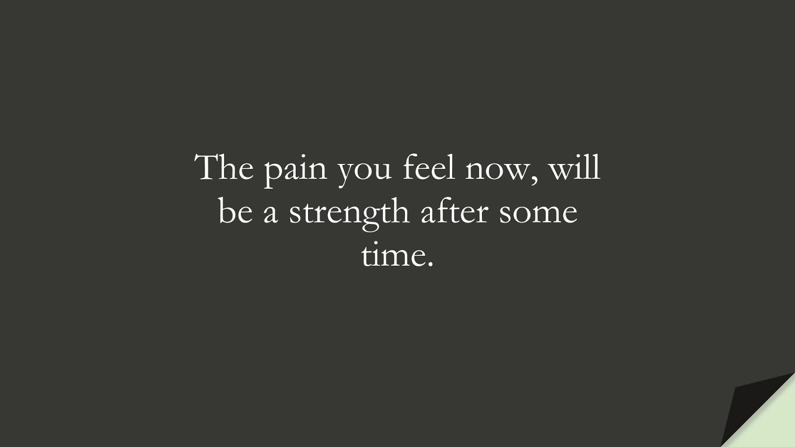 The pain you feel now, will be a strength after some time.FALSE