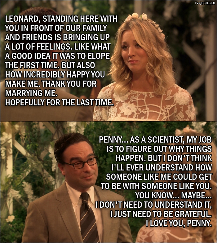18 Best The Big Bang Theory Quotes from The Conjugal Conjecture (10x01) - Penny Hofstadter: Leonard, standing here with you in front of our family and friends is bringing up a lot of feelings. Like what a good idea it was to elope the first time. But also how incredibly happy you make me. Thank you for marrying me. Hopefully for the last time. Leonard Hofstadter: Penny... as a scientist, my job is to figure out why things happen. But I don't think I'll ever understand how someone like me could get to be with someone like you. You know... maybe... I don't need to understand it, I just need to be grateful. I love you, Penny.