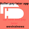 Bullet pay later app  , review , download, repayment , pay later app  , customer care number  , by weviralnews