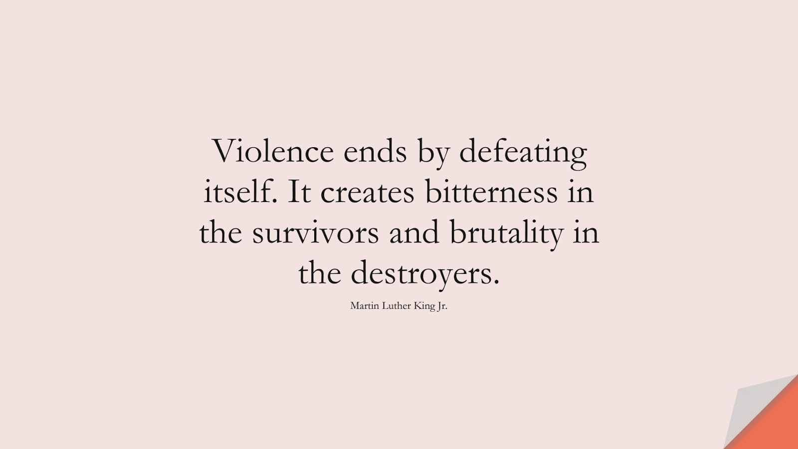 Violence ends by defeating itself. It creates bitterness in the survivors and brutality in the destroyers. (Martin Luther King Jr.);  #MartinLutherKingJrQuotes