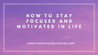 How To Stay Focused And Motivated In Life.moments of positivity