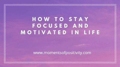 How To Stay Focused And Motivated In Life