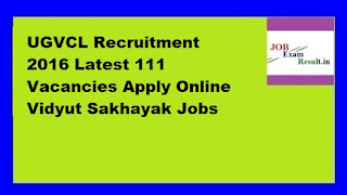 UGVCL Recruitment 2016 Latest 111 Vacancies Apply Online Vidyut Sakhayak Jobs