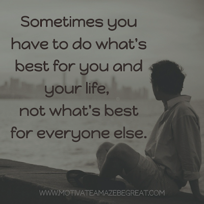 "Super Motivational Quotes: ""Sometimes you have to do what's best for you and your life, not what's best for everyone else."""