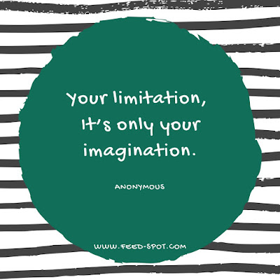 Your limitation, It's only your imagination. __ Anonymous