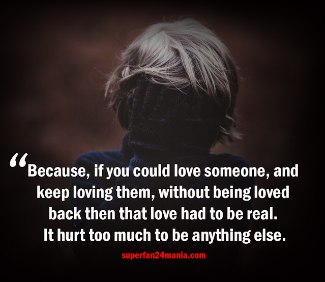 Because, if you could love someone, and keep loving them, without being loved back then that love had to be real. It hurt too much to be anything else.