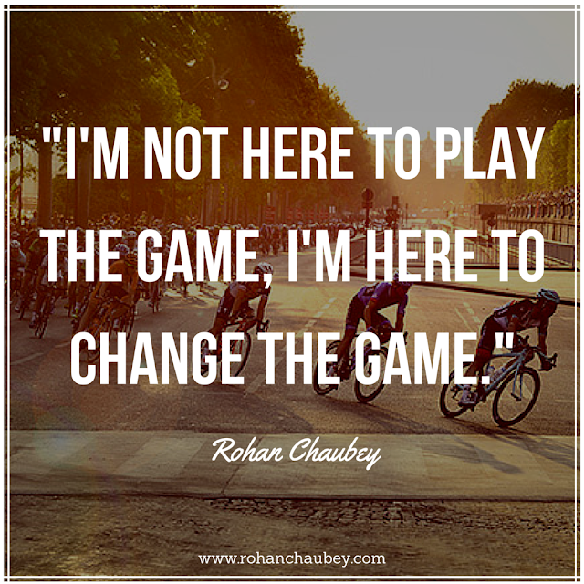 """I'm not here to play the game, I'm here to change the game."" - Rohan Chaubey."