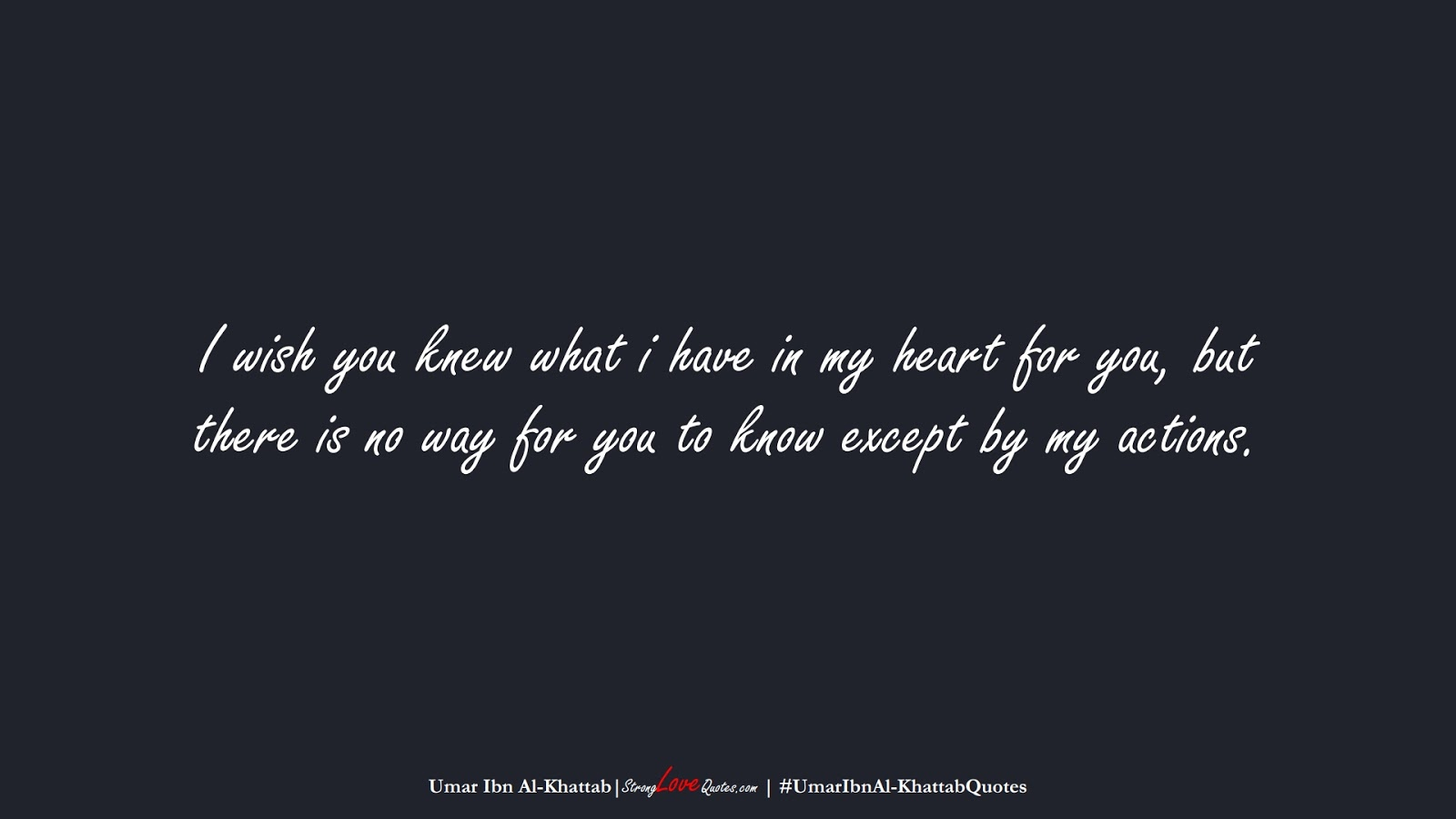 I wish you knew what i have in my heart for you, but there is no way for you to know except by my actions. (Umar Ibn Al-Khattab);  #UmarIbnAl-KhattabQuotes