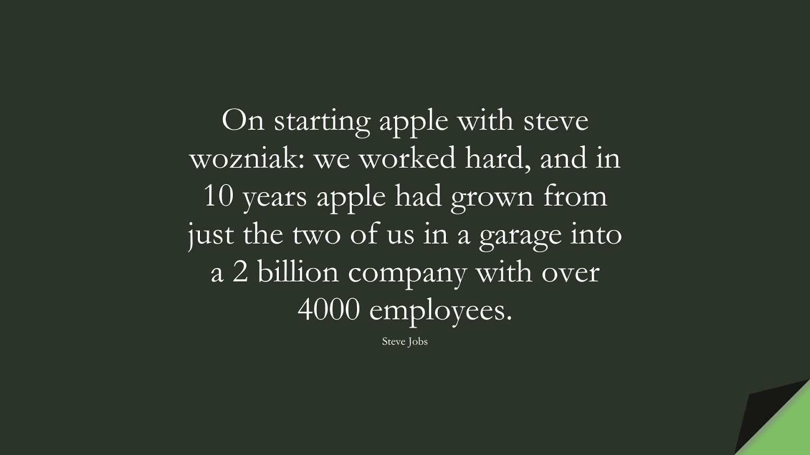 On starting apple with steve wozniak: we worked hard, and in 10 years apple had grown from just the two of us in a garage into a 2 billion company with over 4000 employees. (Steve Jobs);  #SteveJobsQuotes