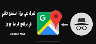 ميزة التصفح الخفى في خرائط جوجل  ( google map ) | تعرف على  اخر تحديث لخرائط جوجل  ( google map )