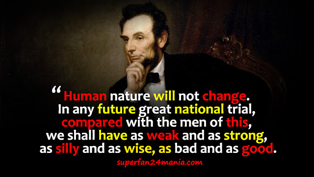 """""""Human nature will not change. In any future great national trial, compared with the men of this, we shall have as weak and as strong, as silly and as wise, as bad and as good."""""""