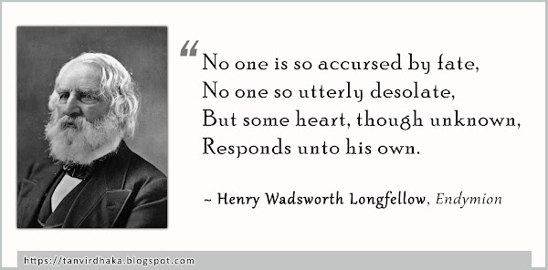 """""""No one is so accursed by fate, No one so utterly desolate, But some heart, though unknown, Responds unto his own.""""  ~ Henry Wadsworth Longfellow, Endymion (1842)"""
